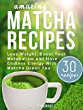 Matcha Green Tea Recipes: Lose Weight, Boost Your Metabolism And Have Endless Energy with Matcha Green Tea